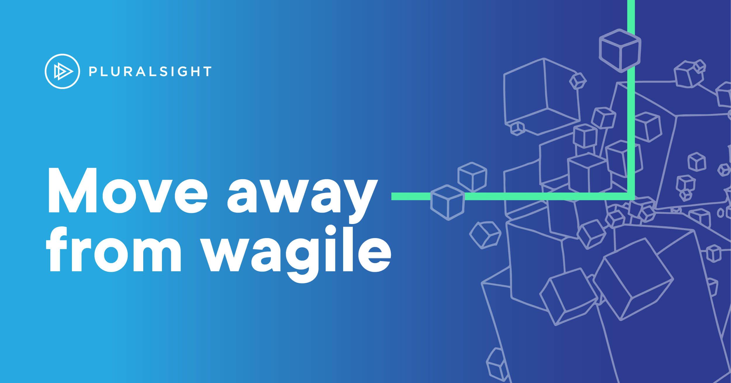 Move away from wagile